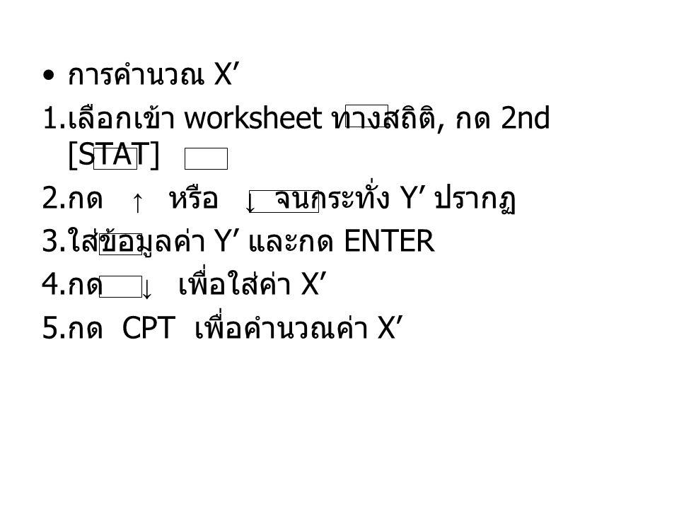 การคำนวณ X' เลือกเข้า worksheet ทางสถิติ, กด 2nd [STAT] กด ↑ หรือ ↓ จนกระทั่ง Y' ปรากฏ.